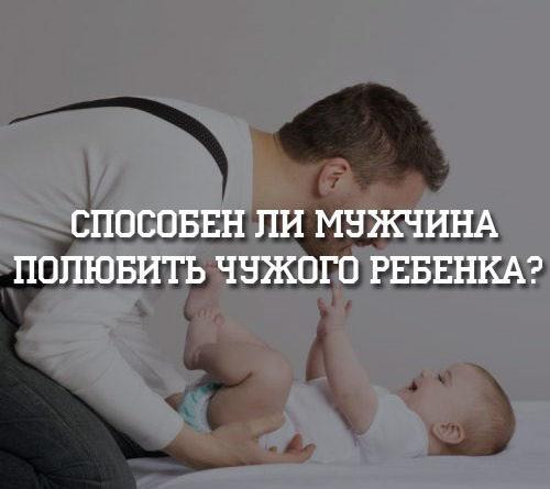 Способен ли мужчина полюбить чужого ребенка