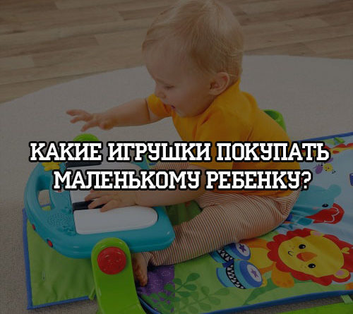 Какие игрушки покупать маленькому ребенку