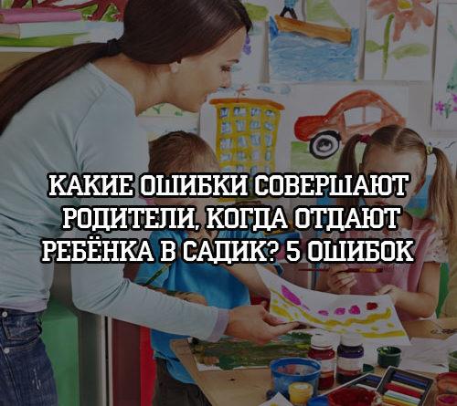 Какие ошибки совершают родители, когда отдают ребенка в садик