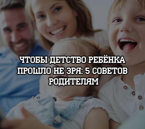 Чтобы детство ребенка прошло не зря 5 советов родителям