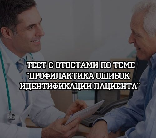 Тест с ответами по теме Профилактика ошибок идентификации пациента