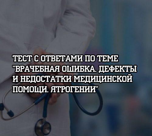Тест с ответами по теме Врачебная ошибка, дефекты и недостатки медицинской помощи. Ятрогении
