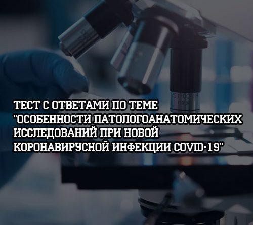 Тест с ответами по теме Особенности патологоанатомических исследований при новой коронавирусной инфекции