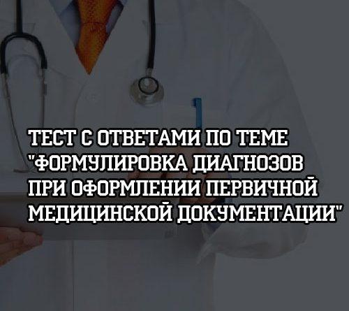 Тест с ответами по теме Формулировка диагнозов при оформлении первичной медицинской документации