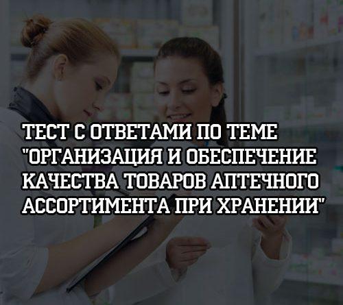 Тест с ответами по теме Организация и обеспечение качества товаров аптечного ассортимента при хранении