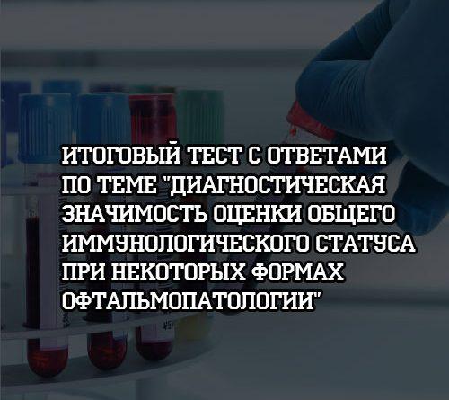 Итоговый тест с ответами по теме Диагностическая значимость оценки иммунологического статуса при офтальмопатологии