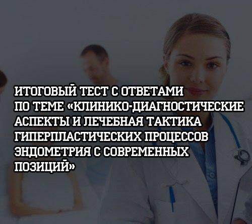 Итоговый тест с ответами по теме Клинико диагностические аспекты и лечебная тактика гиперпластических процессов эндометрия