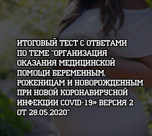 Итоговый тест с ответами по теме Организация оказания помощи беременным при новой коронавирусной инфекции Версия 2 от 28.05.2020