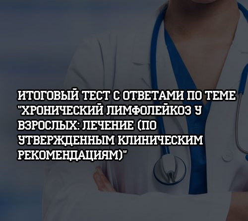 Итоговый тест с ответами по теме Хронический лимфолейкоз у взрослых Лечение