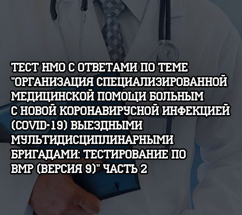 Тест НМО с ответами по теме Организация медицинской помози выездными мультидисциплинарными бригадами Версия 9 Часть 2