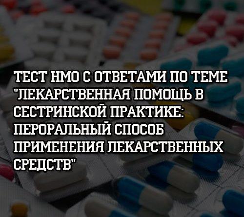 Тест НМО с ответами по теме Лекарственная помощь в сестринской практике Пероральный способ применения лекарственных средств